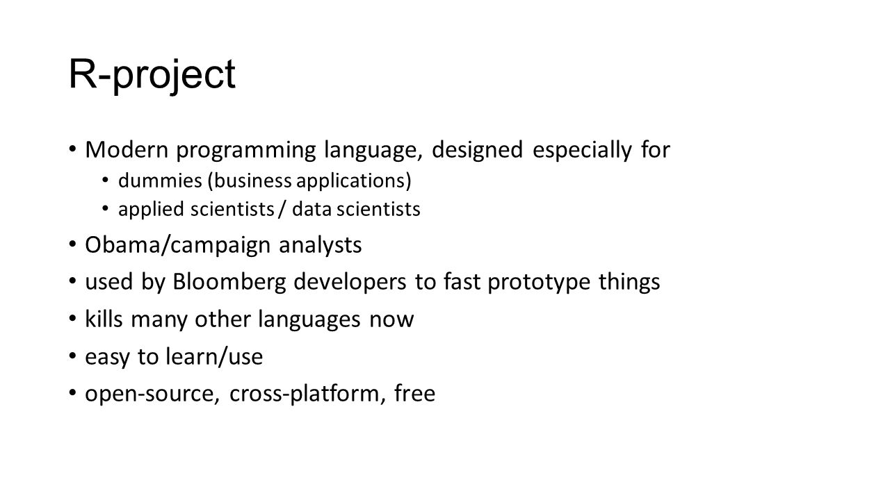 R-project Modern programming language, designed especially for dummies (business applications) applied scientists / data scientists Obama/campaign analysts used by Bloomberg developers to fast prototype things kills many other languages now easy to learn/use open-source, cross-platform, free