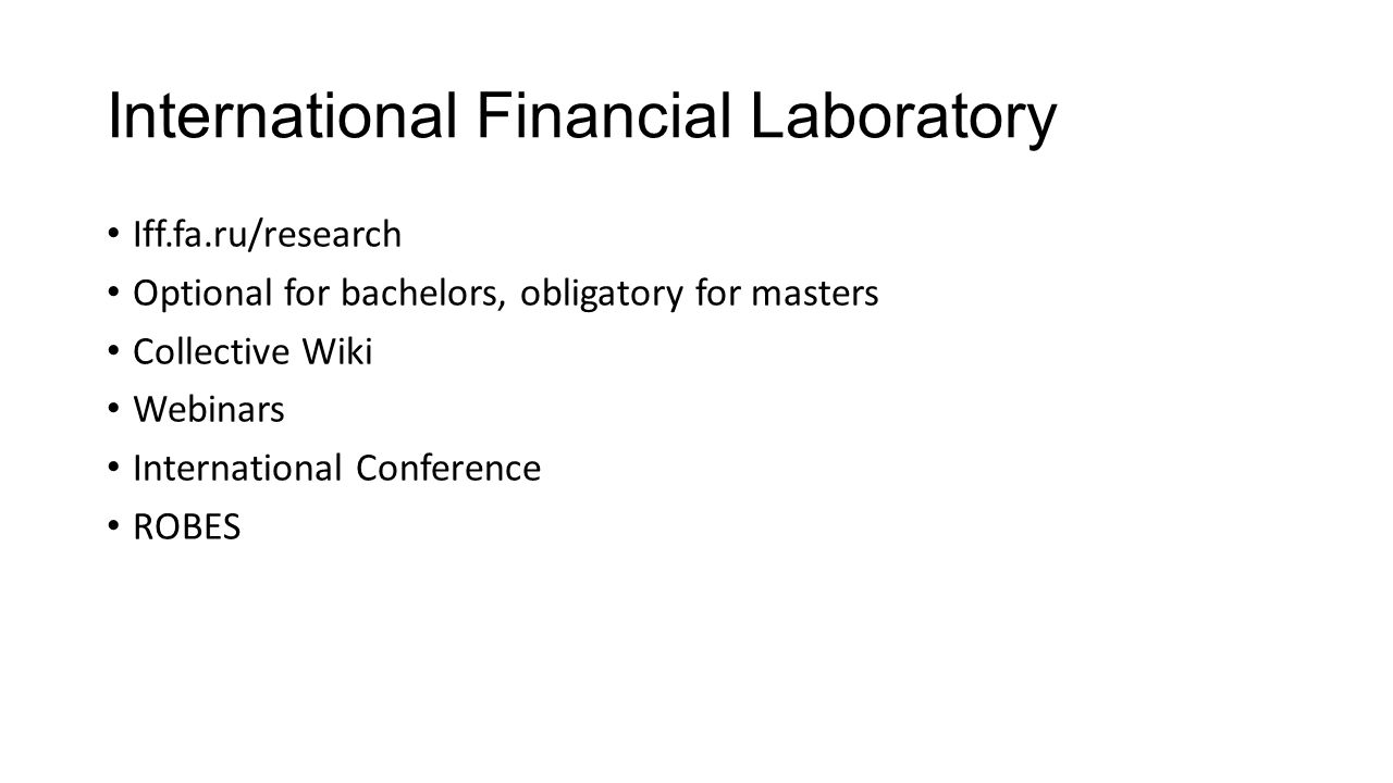 International Financial Laboratory Iff.fa.ru/research Optional for bachelors, obligatory for masters Collective Wiki Webinars International Conference ROBES