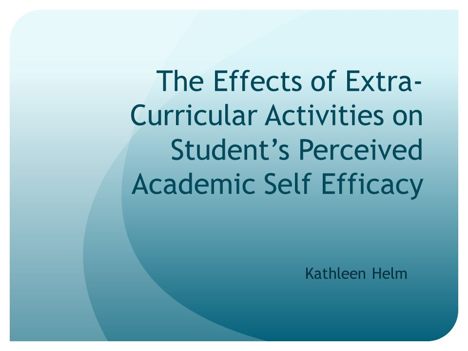 The Effects of Extra- Curricular Activities on Student's Perceived Academic Self Efficacy Kathleen Helm