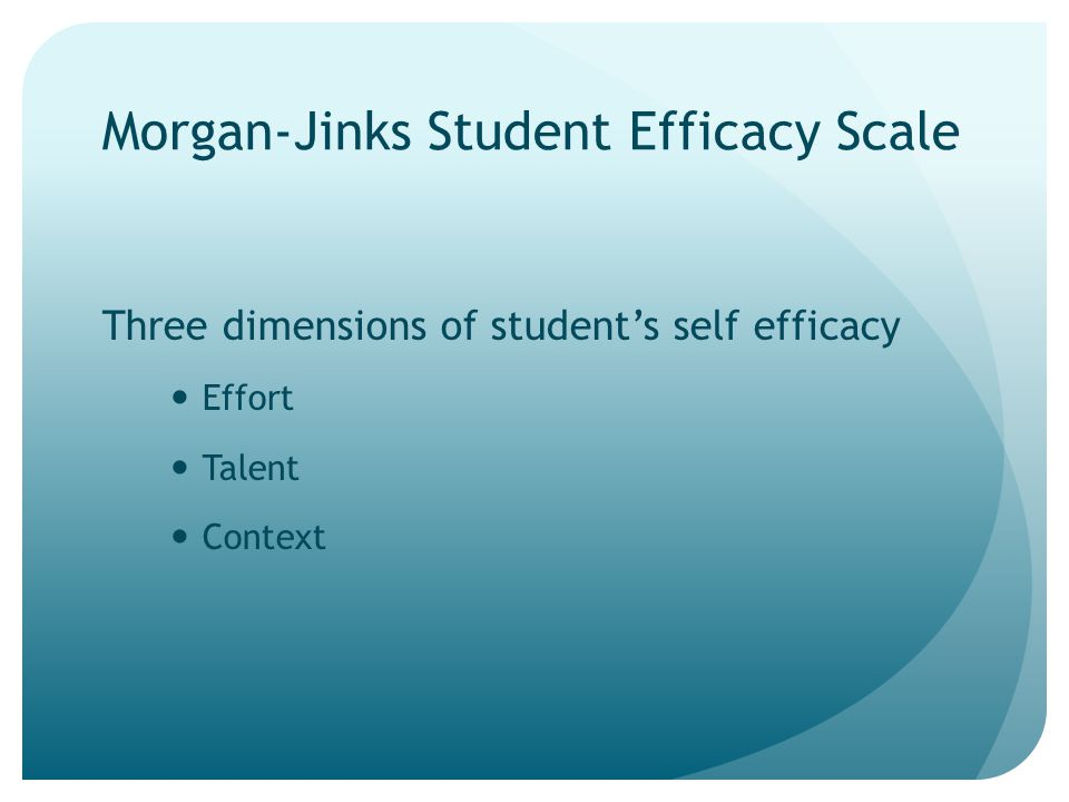 Morgan-Jinks Student Efficacy Scale Three dimensions of student's self efficacy Effort Talent Context