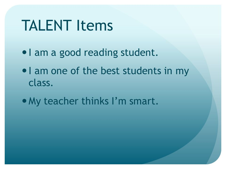 TALENT Items I am a good reading student. I am one of the best students in my class. My teacher thinks I'm smart.