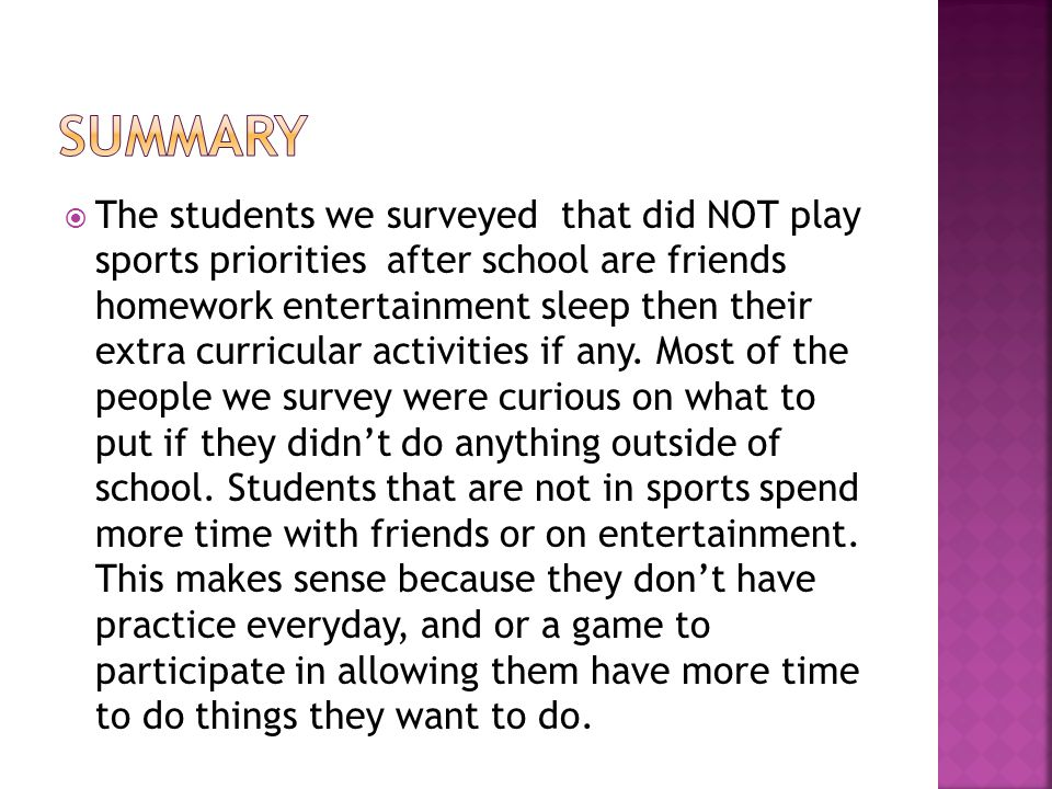  The students we surveyed that did NOT play sports priorities after school are friends homework entertainment sleep then their extra curricular activities if any.