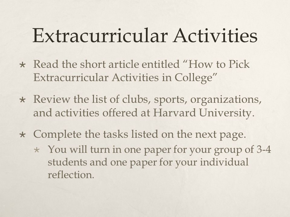 Extracurricular Activities  Read the short article entitled How to Pick Extracurricular Activities in College  Review the list of clubs, sports, organizations, and activities offered at Harvard University.