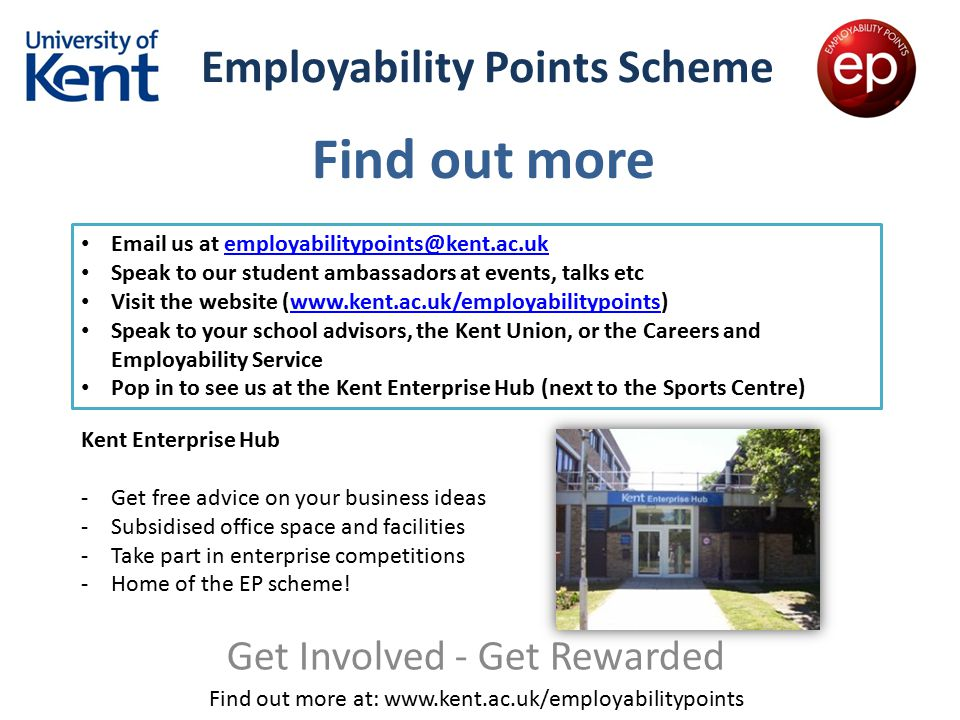 Employability Points Scheme Get Involved - Get Rewarded Find out more at: www.kent.ac.uk/employabilitypoints Find out more Email us at employabilitypo