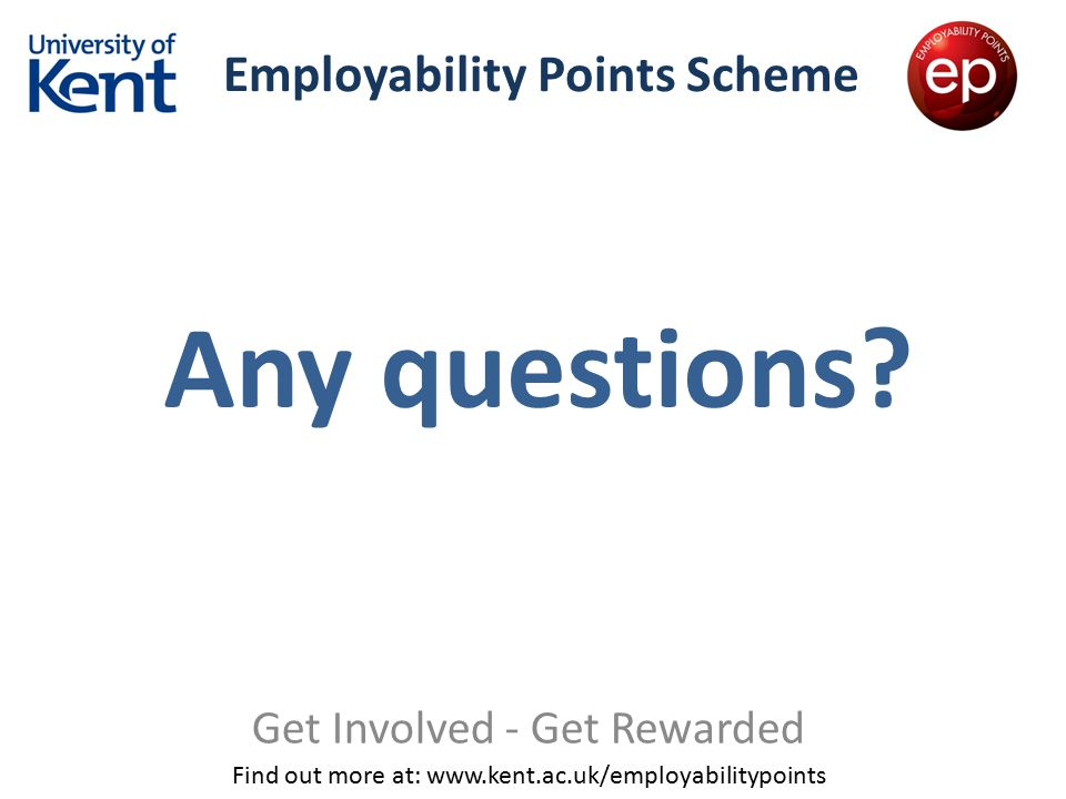 Employability Points Scheme Get Involved - Get Rewarded Find out more at: www.kent.ac.uk/employabilitypoints Any questions