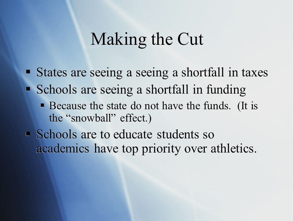 Making the Cut  States are seeing a seeing a shortfall in taxes  Schools are seeing a shortfall in funding  Because the state do not have the funds.