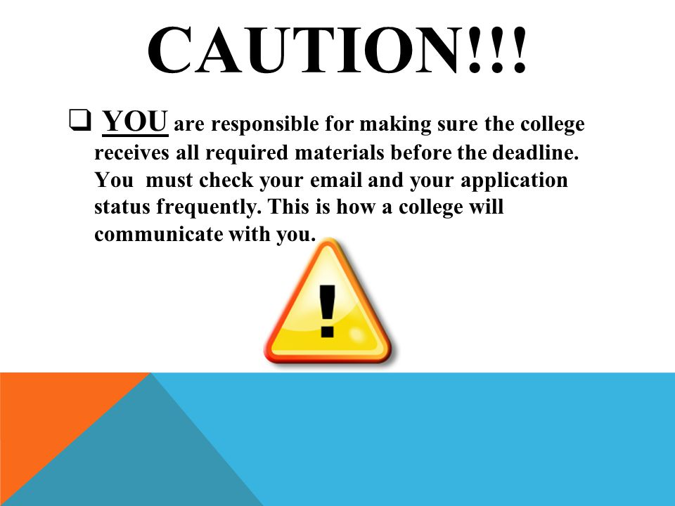CAUTION!!! ❑ YOU are responsible for making sure the college receives all required materials before the deadline. You must check your email and your a