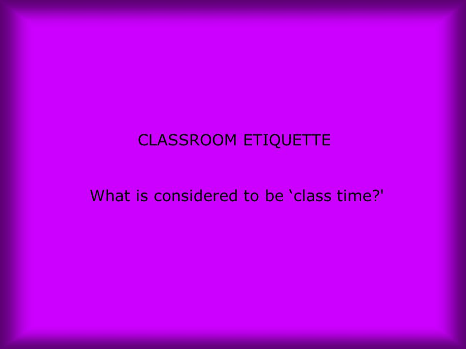 CLASSROOM ETIQUETTE What is considered to be 'class time?