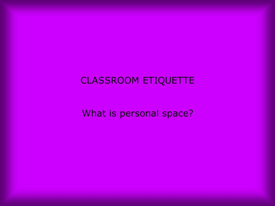 CLASSROOM ETIQUETTE What is personal space?