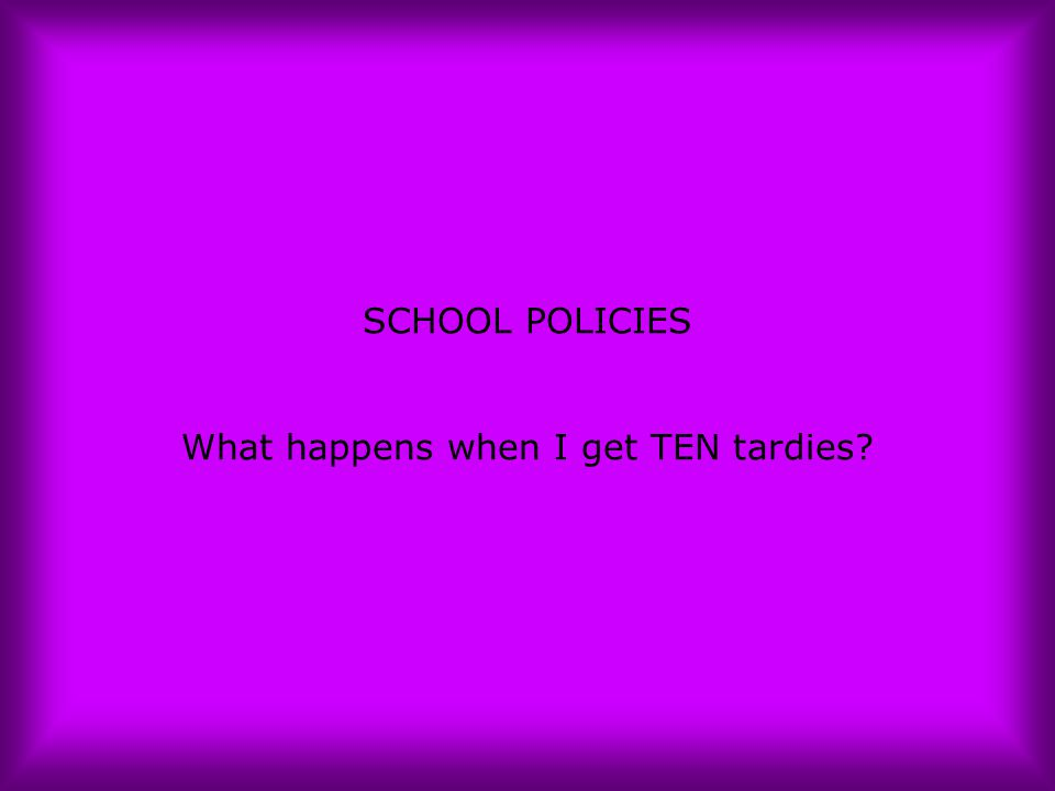 SCHOOL POLICIES What happens when I get TEN tardies?