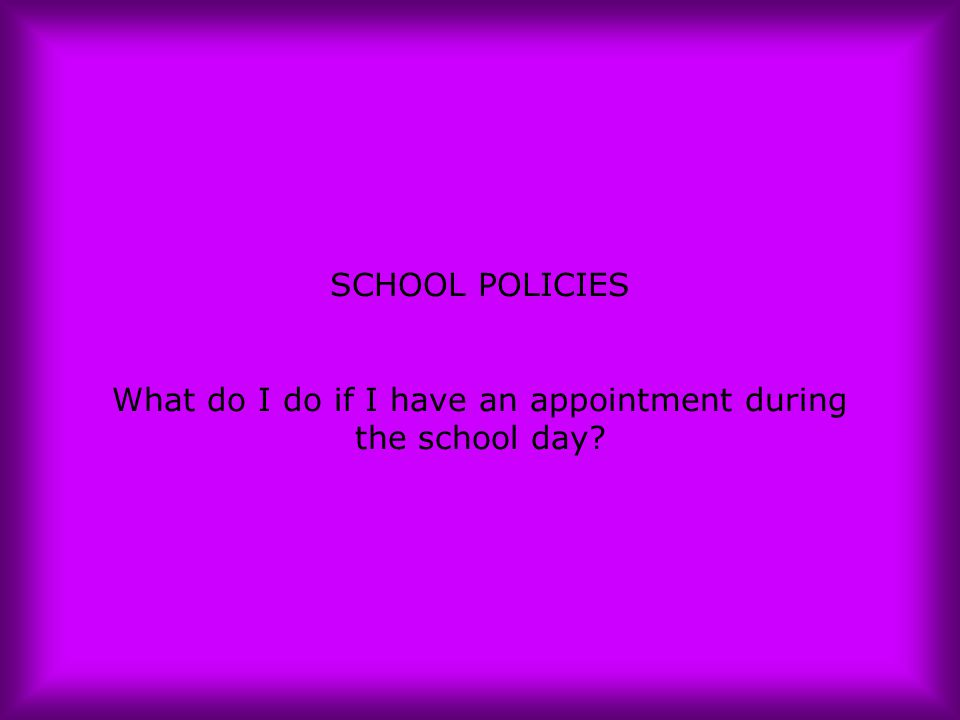 SCHOOL POLICIES What do I do if I have an appointment during the school day?