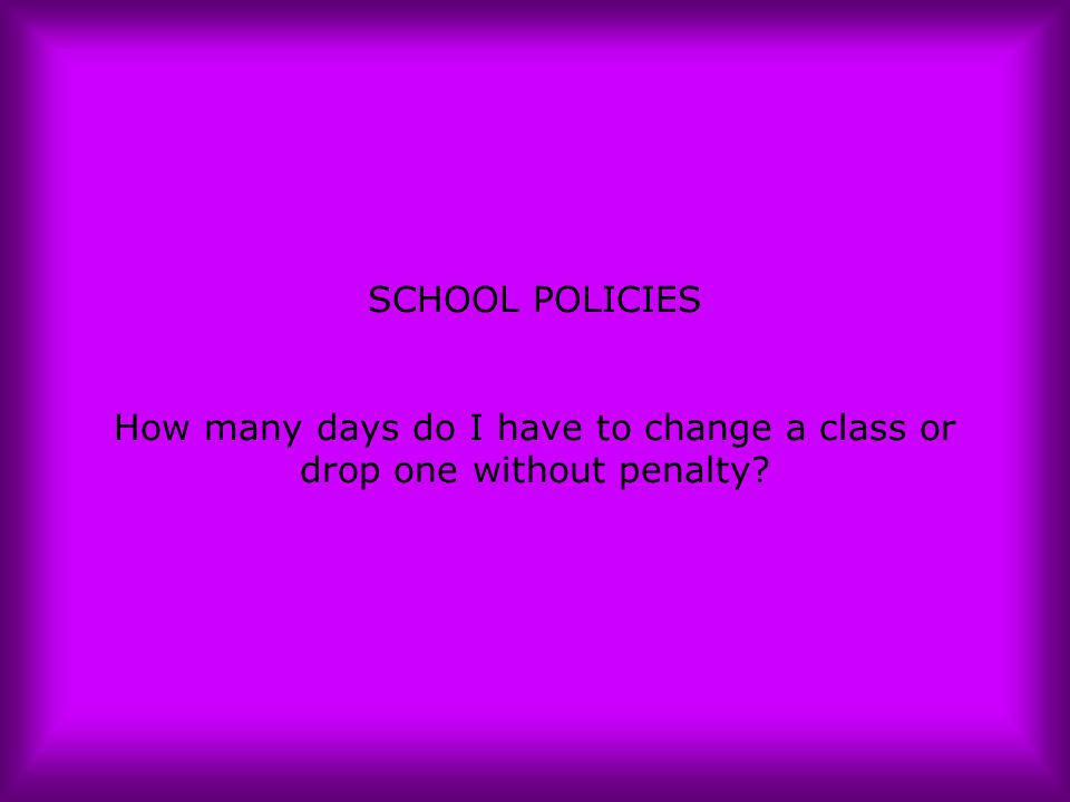 SCHOOL POLICIES How many days do I have to change a class or drop one without penalty?
