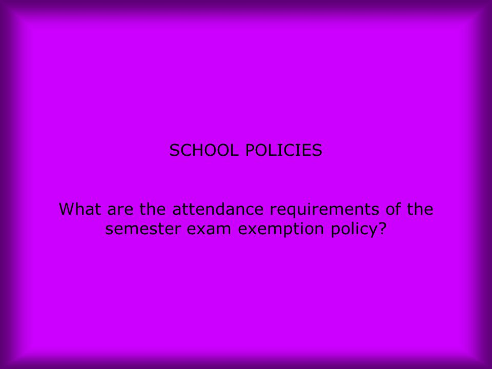 SCHOOL POLICIES What are the attendance requirements of the semester exam exemption policy?