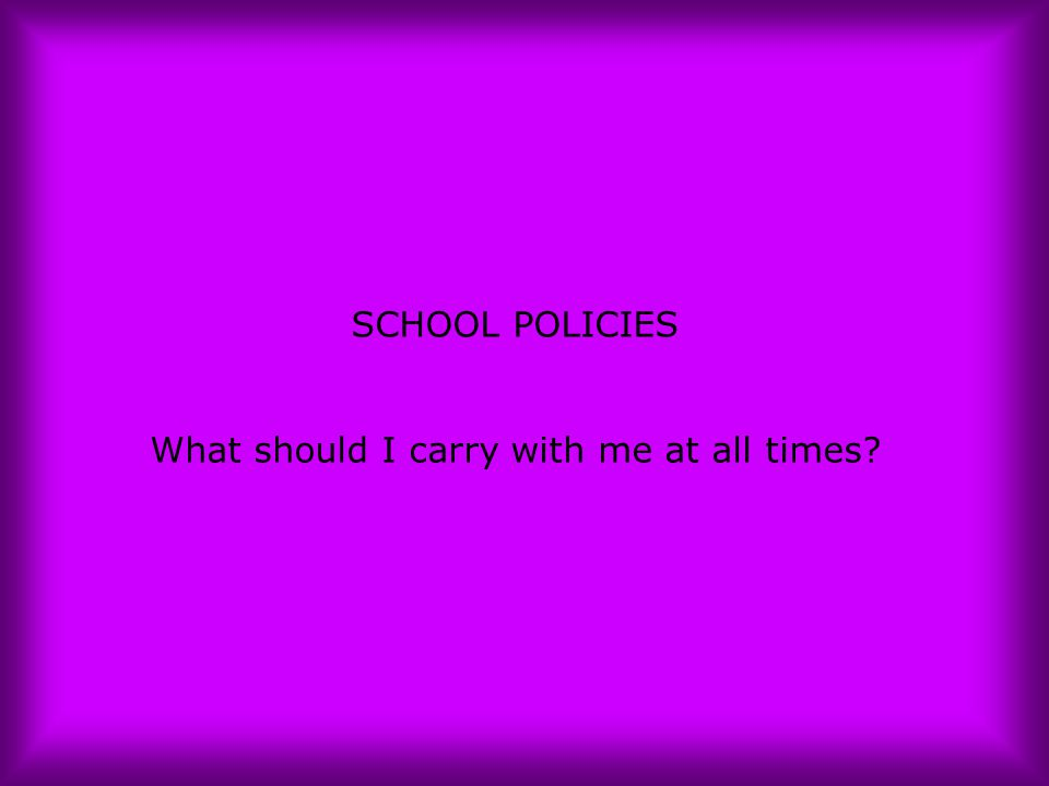 SCHOOL POLICIES What should I carry with me at all times?