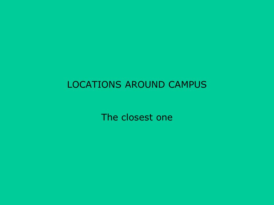 LOCATIONS AROUND CAMPUS The closest one