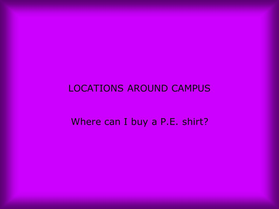 LOCATIONS AROUND CAMPUS Where can I buy a P.E. shirt?