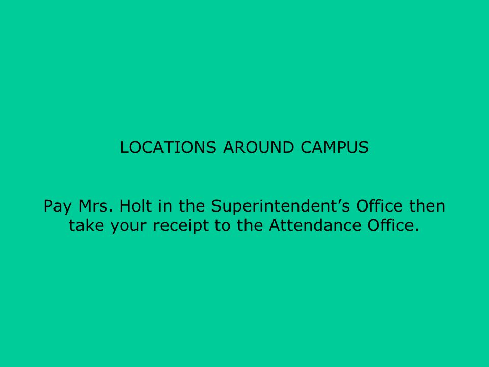 LOCATIONS AROUND CAMPUS Pay Mrs. Holt in the Superintendent's Office then take your receipt to the Attendance Office.