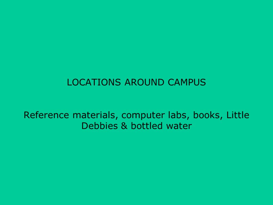 LOCATIONS AROUND CAMPUS Reference materials, computer labs, books, Little Debbies & bottled water
