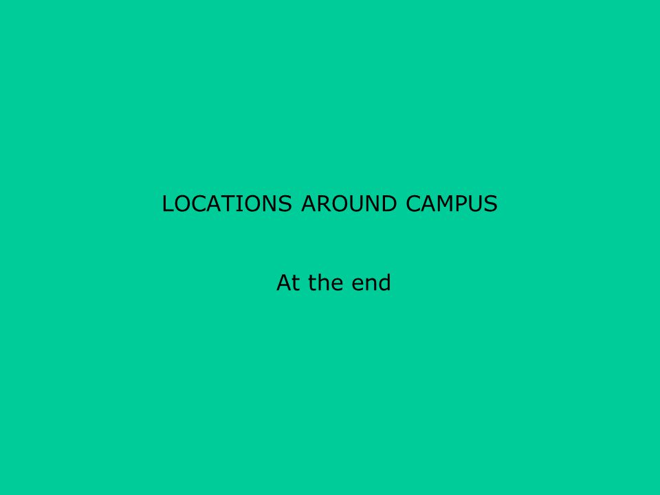 LOCATIONS AROUND CAMPUS At the end