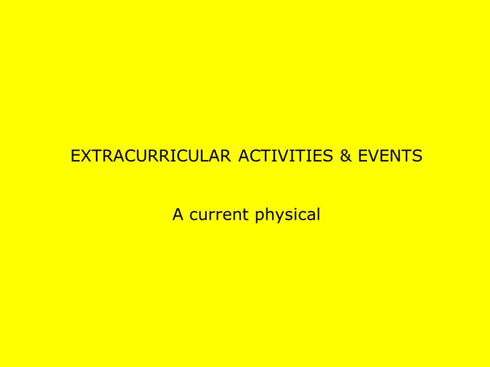 EXTRACURRICULAR ACTIVITIES & EVENTS A current physical