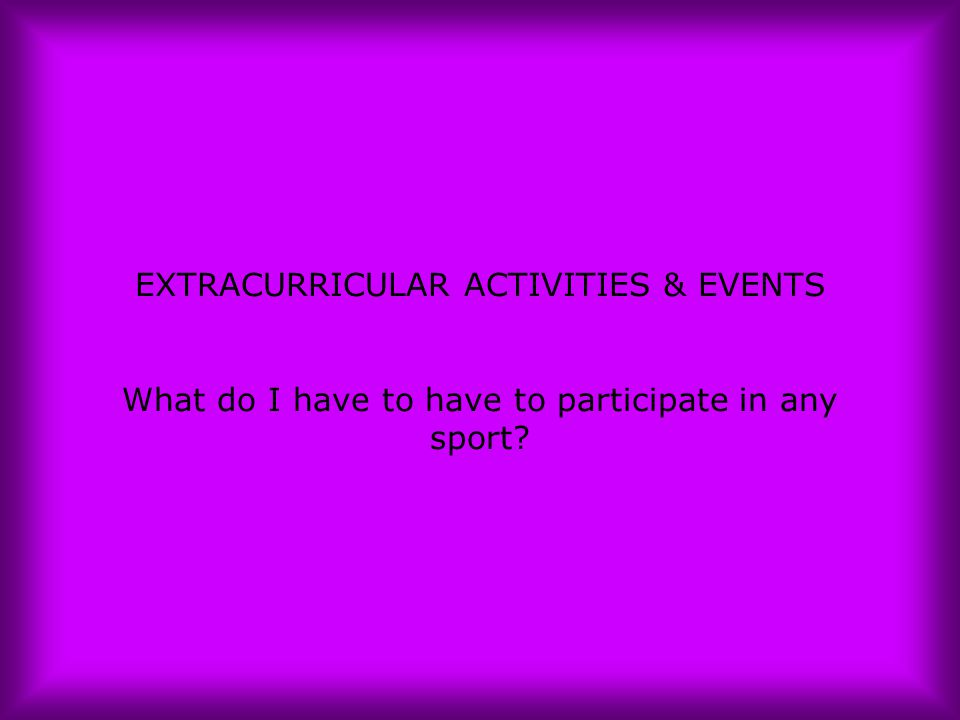 EXTRACURRICULAR ACTIVITIES & EVENTS What do I have to have to participate in any sport?