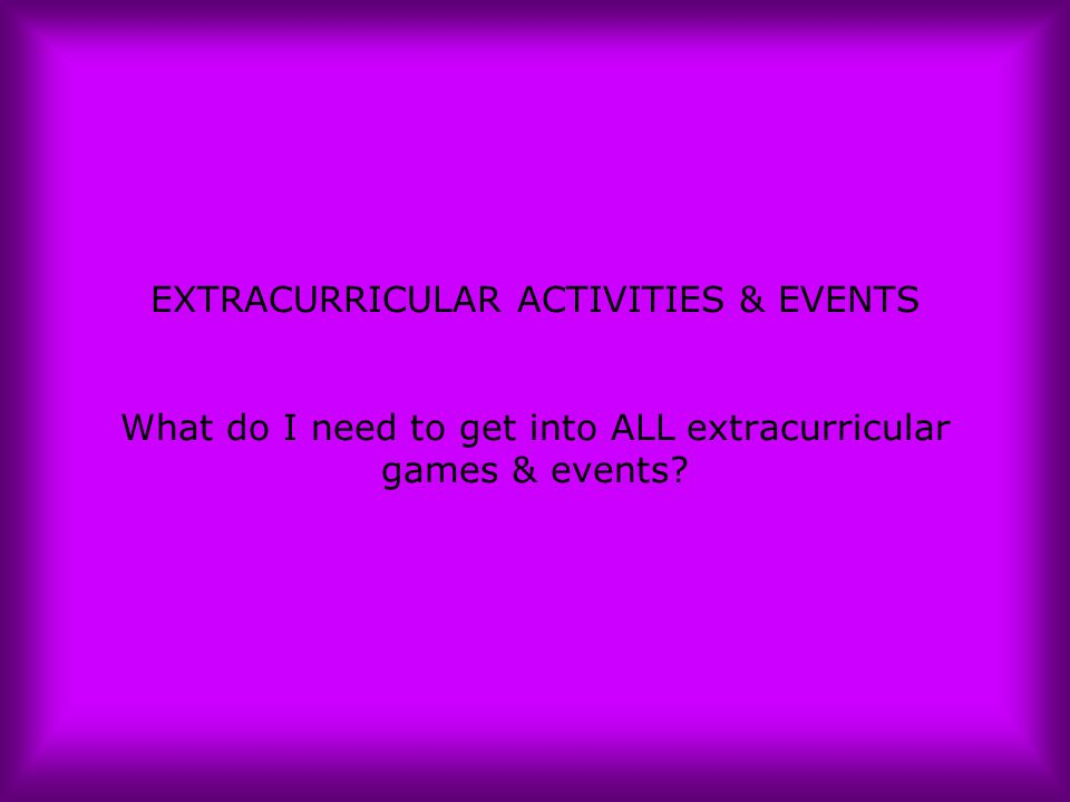 EXTRACURRICULAR ACTIVITIES & EVENTS What do I need to get into ALL extracurricular games & events?