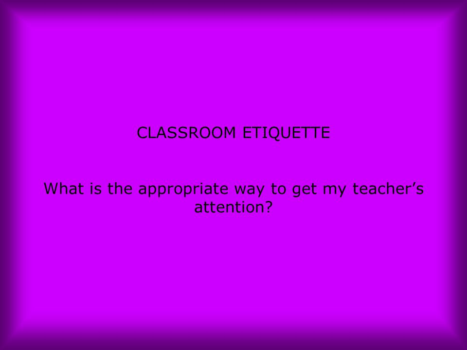 CLASSROOM ETIQUETTE What is the appropriate way to get my teacher's attention?