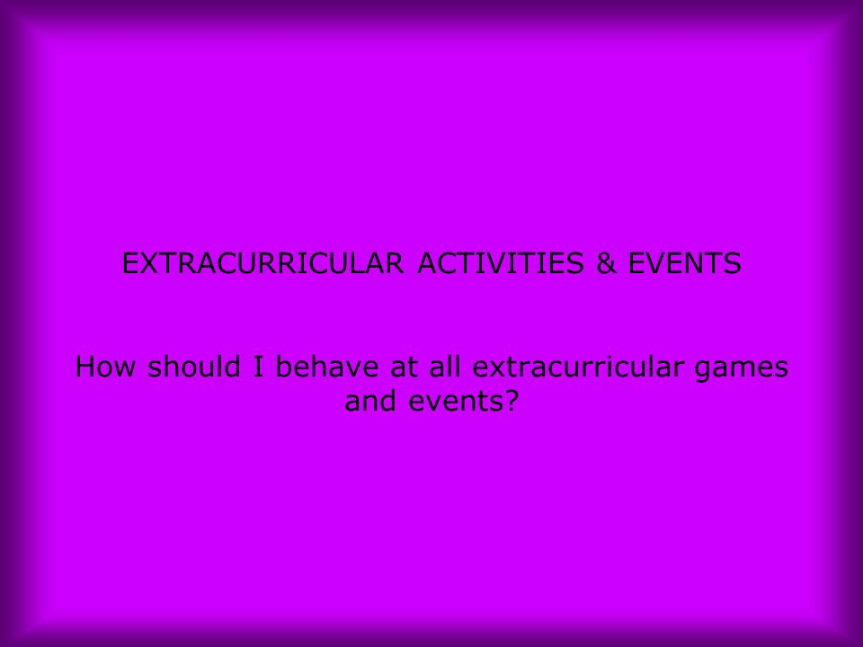 EXTRACURRICULAR ACTIVITIES & EVENTS How should I behave at all extracurricular games and events?