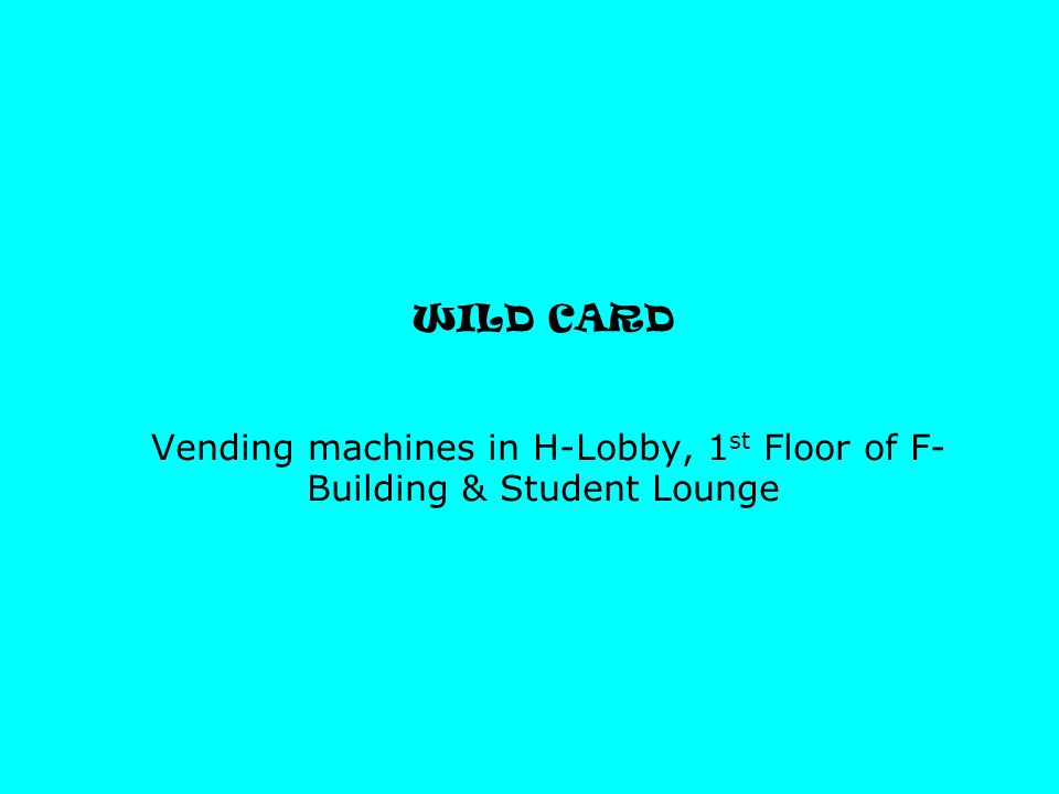 WILD CARD Vending machines in H-Lobby, 1 st Floor of F- Building & Student Lounge
