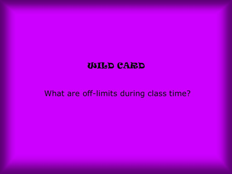 WILD CARD What are off-limits during class time?