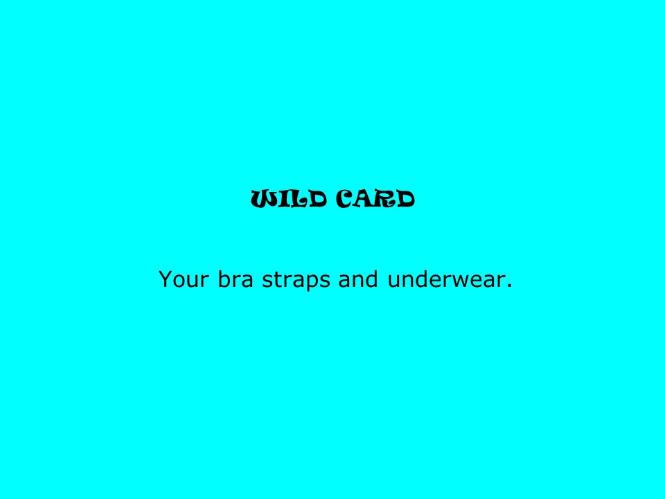 WILD CARD Your bra straps and underwear.