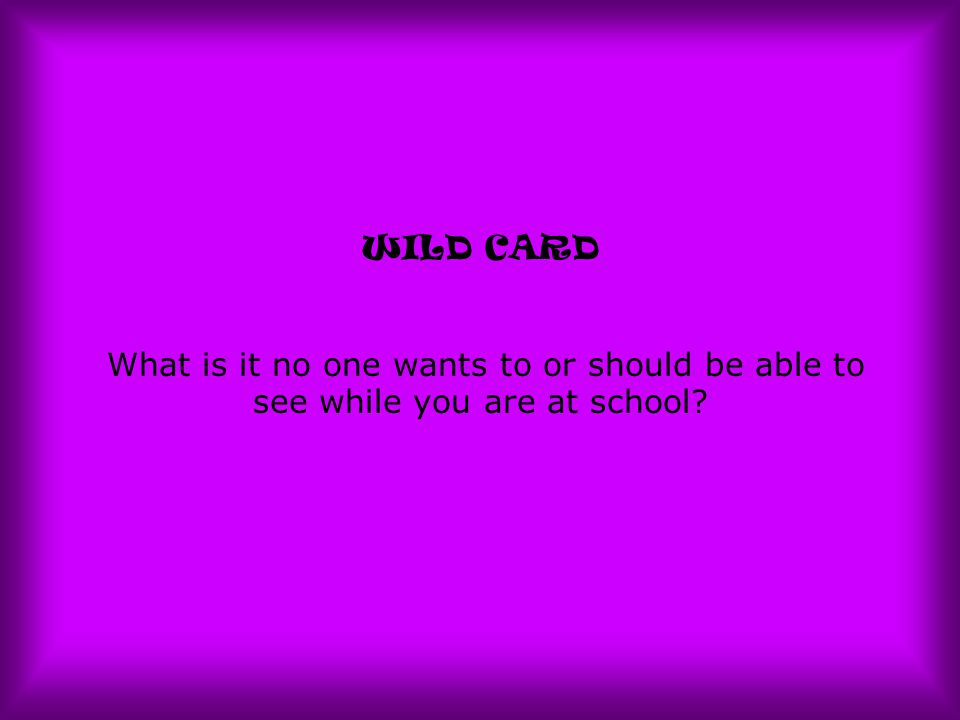 WILD CARD What is it no one wants to or should be able to see while you are at school?