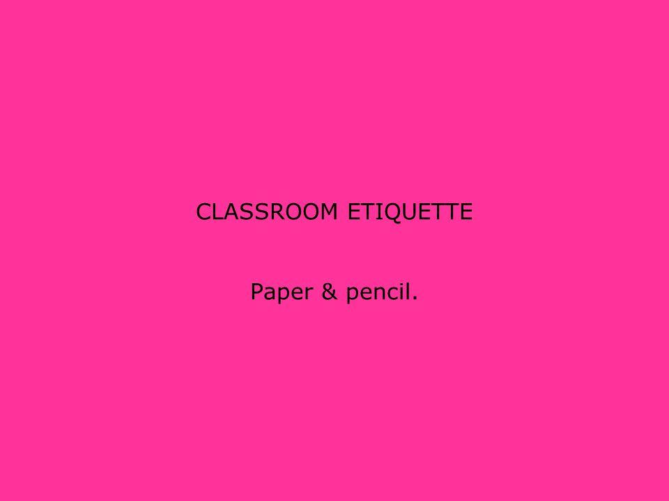 CLASSROOM ETIQUETTE Paper & pencil.