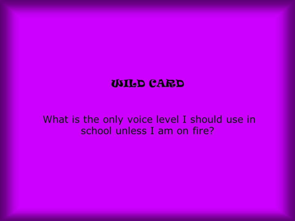 WILD CARD What is the only voice level I should use in school unless I am on fire?