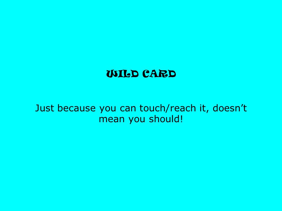 WILD CARD Just because you can touch/reach it, doesn't mean you should!