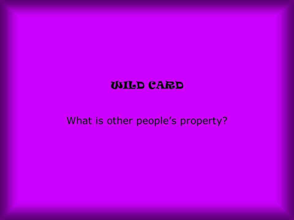 WILD CARD What is other people's property?