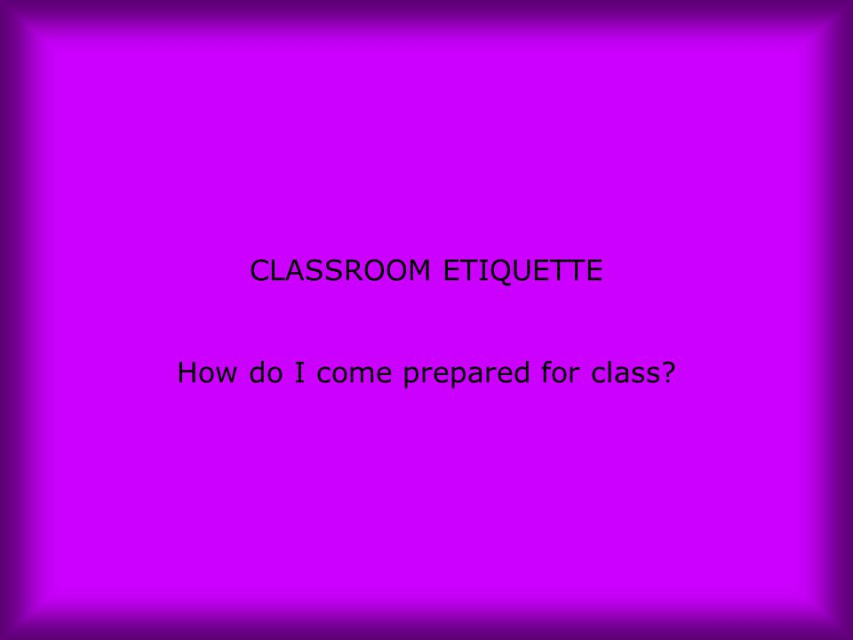 CLASSROOM ETIQUETTE How do I come prepared for class?