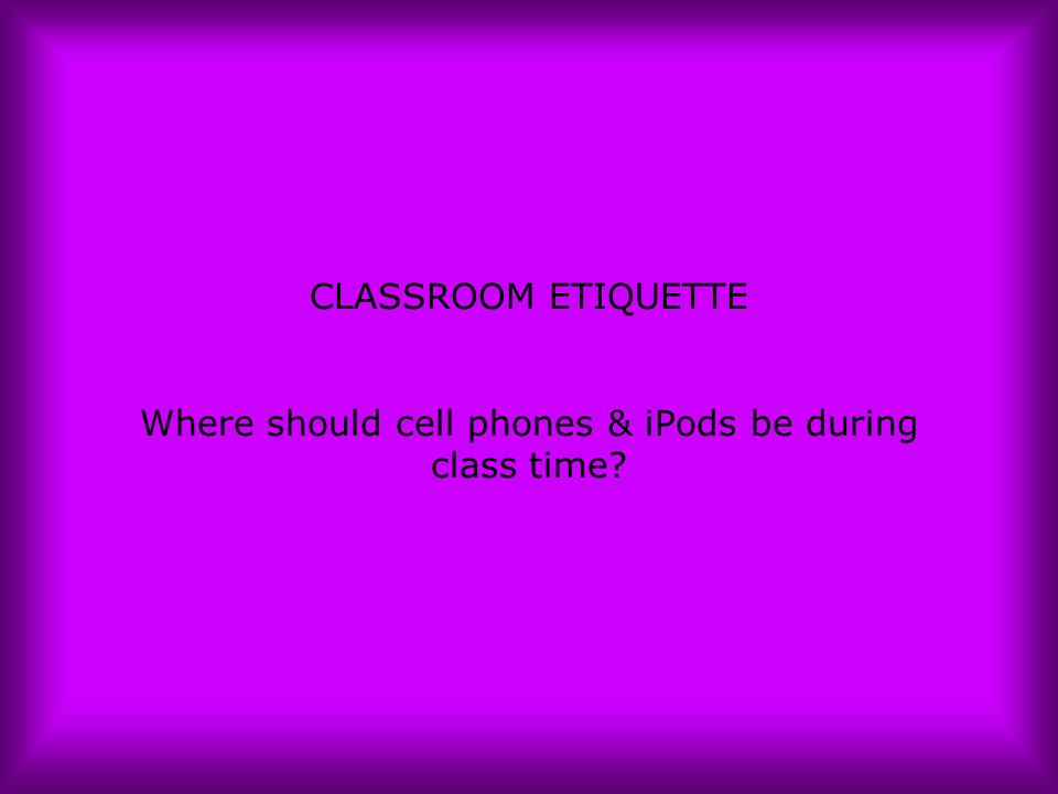CLASSROOM ETIQUETTE Where should cell phones & iPods be during class time?