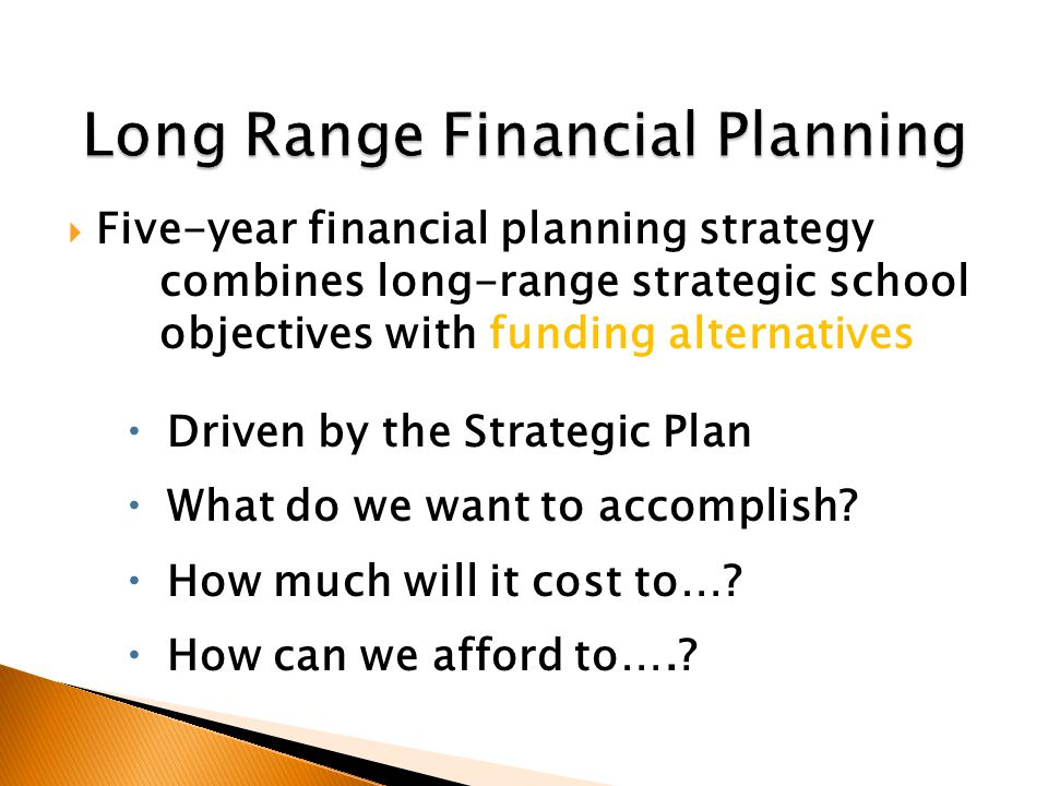  Five-year financial planning strategy combines long-range strategic school objectives with funding alternatives  Driven by the Strategic Plan  What do we want to accomplish.