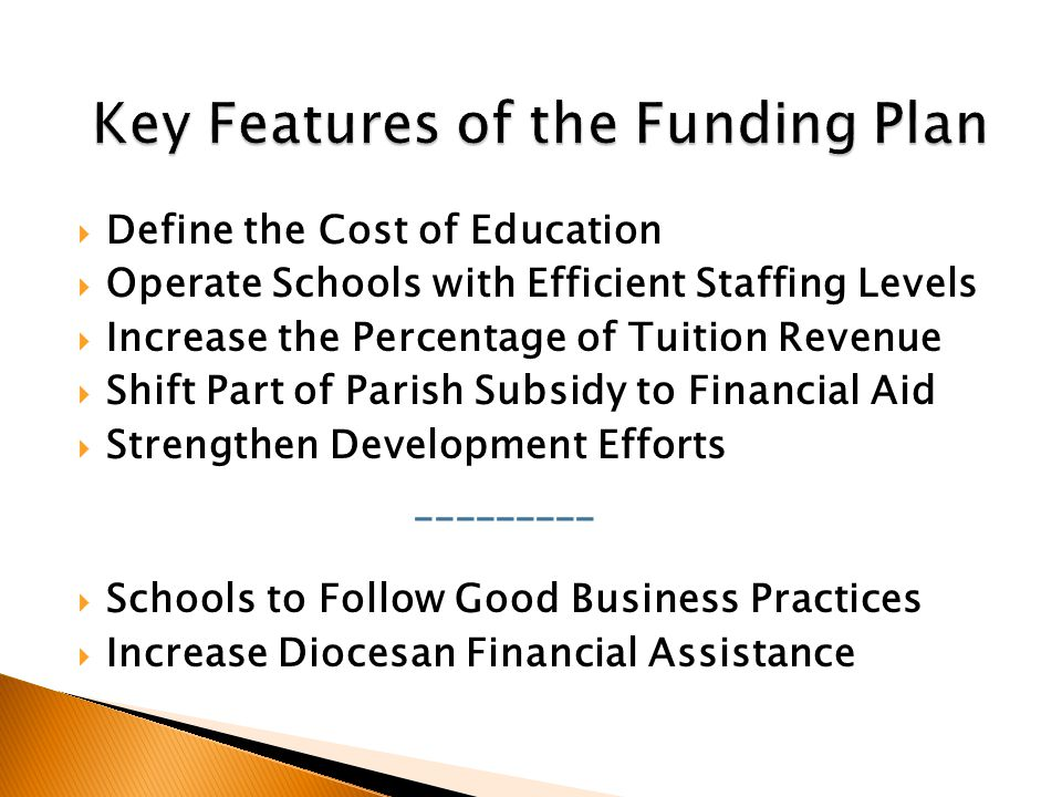  Define the Cost of Education  Operate Schools with Efficient Staffing Levels  Increase the Percentage of Tuition Revenue  Shift Part of Parish Subsidy to Financial Aid  Strengthen Development Efforts _________  Schools to Follow Good Business Practices  Increase Diocesan Financial Assistance