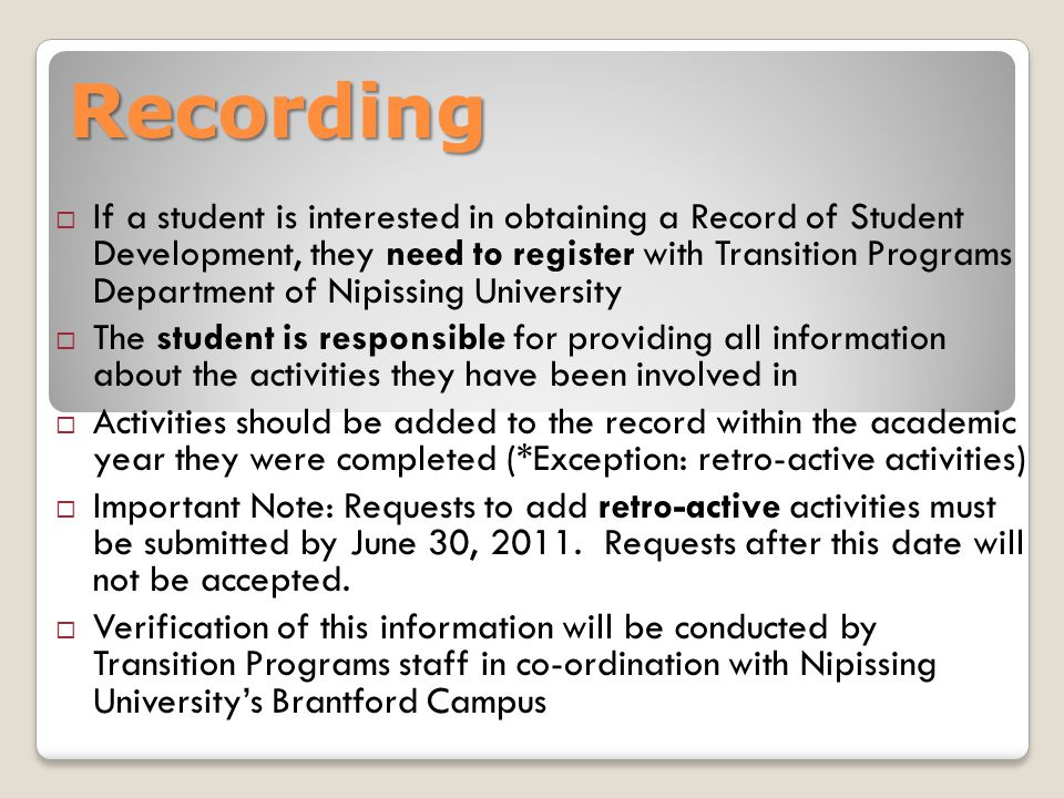 Recording  If a student is interested in obtaining a Record of Student Development, they need to register with Transition Programs Department of Nipissing University  The student is responsible for providing all information about the activities they have been involved in  Activities should be added to the record within the academic year they were completed (*Exception: retro-active activities)  Important Note: Requests to add retro-active activities must be submitted by June 30, 2011.
