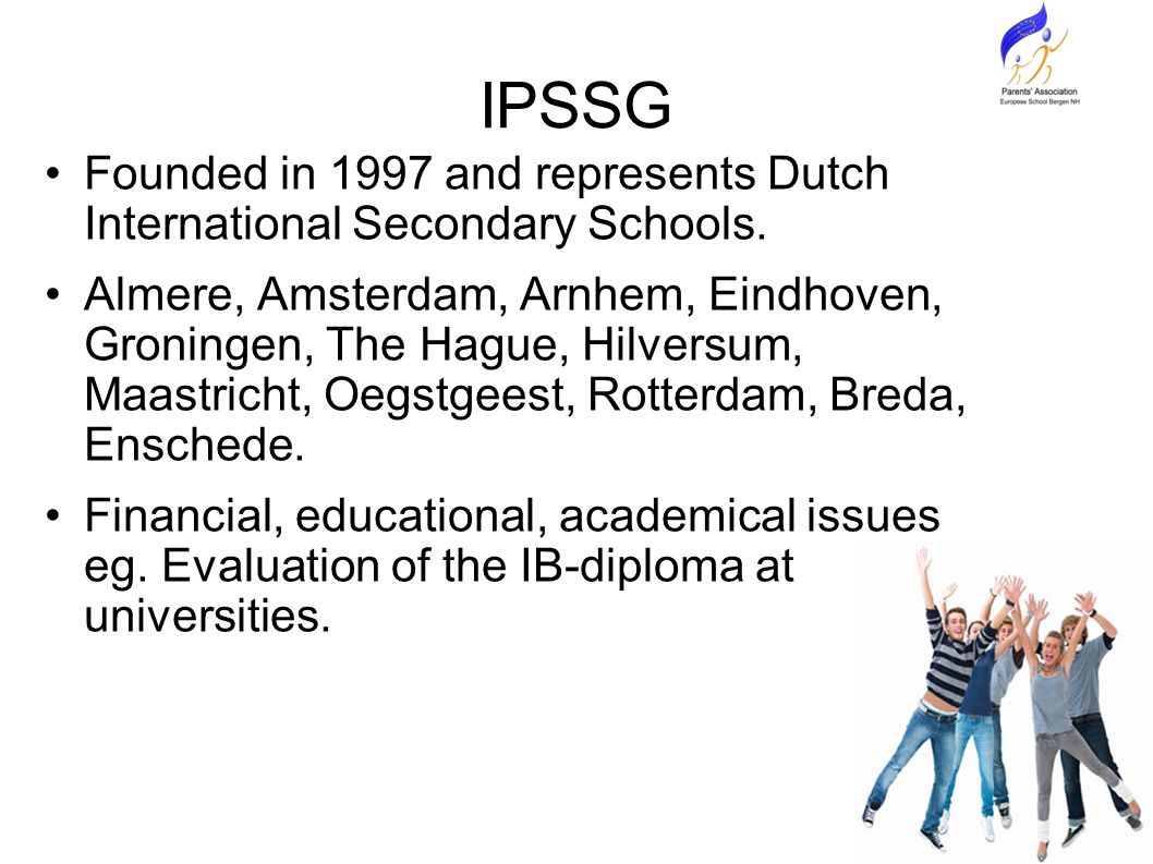 IPSSG Founded in 1997 and represents Dutch International Secondary Schools.