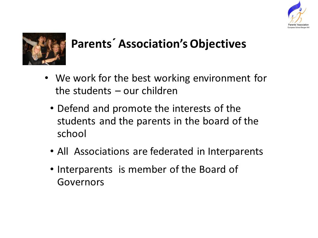 We work for the best working environment for the students – our children Defend and promote the interests of the students and the parents in the board of the school All Associations are federated in Interparents Interparents is member of the Board of Governors Parents´ Association's Objectives
