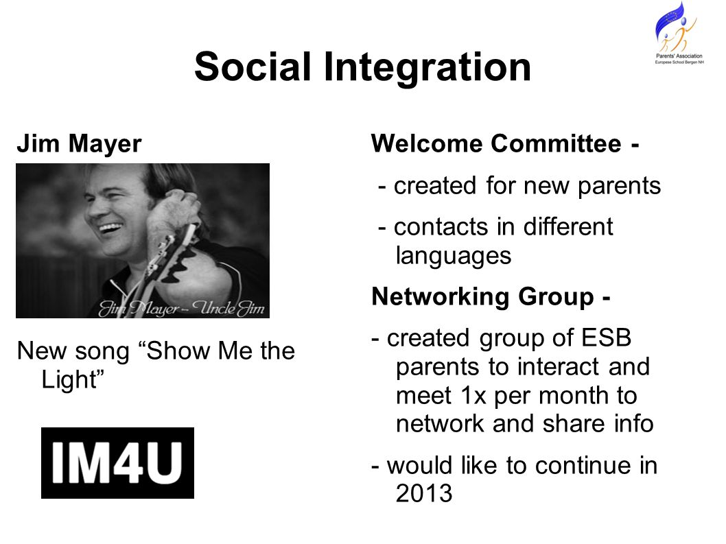 Social Integration Jim Mayer New song Show Me the Light Welcome Committee - - created for new parents - contacts in different languages Networking Group - - created group of ESB parents to interact and meet 1x per month to network and share info - would like to continue in 2013