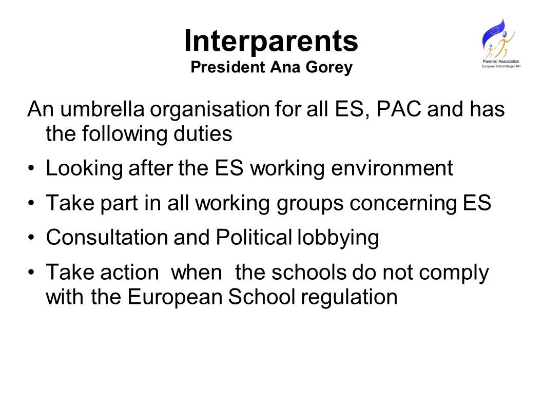Interparents President Ana Gorey An umbrella organisation for all ES, PAC and has the following duties Looking after the ES working environment Take part in all working groups concerning ES Consultation and Political lobbying Take action when the schools do not comply with the European School regulation