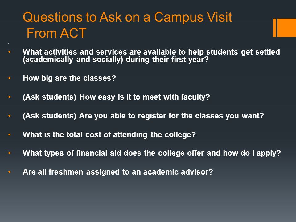 Questions to Ask on a Campus Visit From ACT What activities and services are available to help students get settled (academically and socially) during their first year.