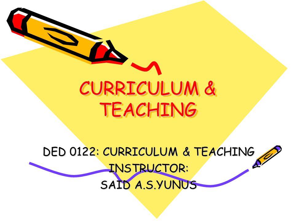CURRICULUM & TEACHING DED 0122: CURRICULUM & TEACHING INSTRUCTOR: SAID A.S.YUNUS