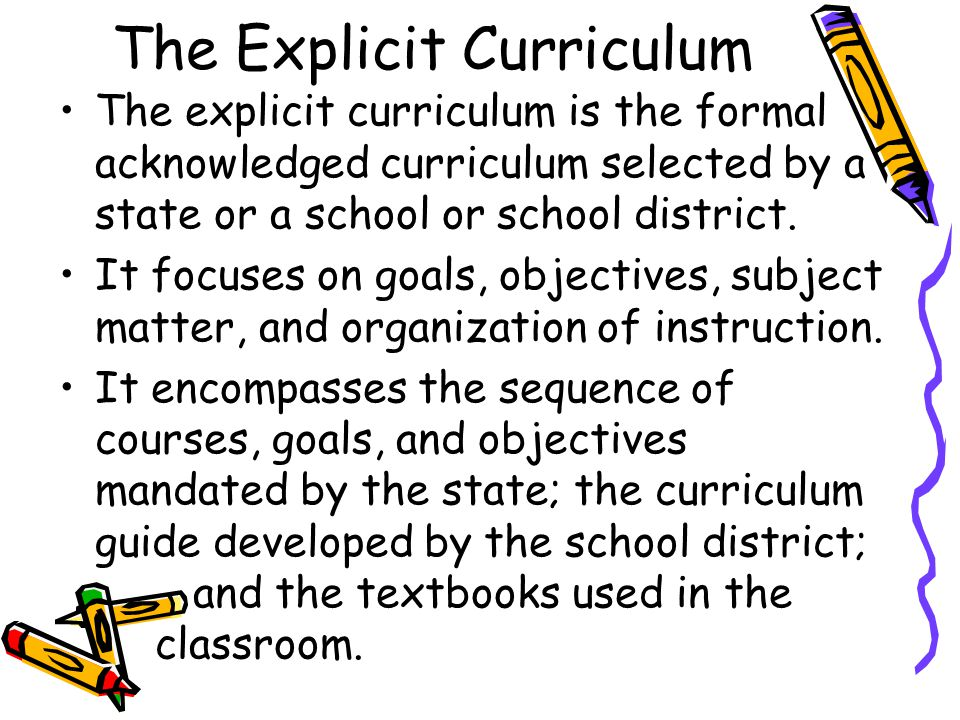 The Explicit Curriculum The explicit curriculum is the formal acknowledged curriculum selected by a state or a school or school district. It focuses o