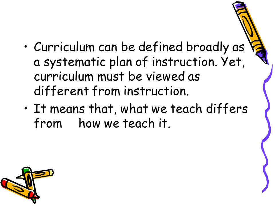 Curriculum can be defined broadly as a systematic plan of instruction. Yet, curriculum must be viewed as different from instruction. It means that, wh