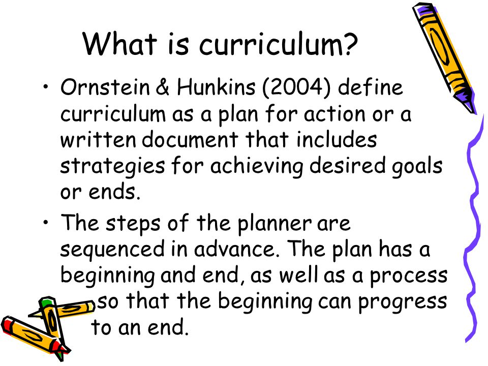 What is curriculum? Ornstein & Hunkins (2004) define curriculum as a plan for action or a written document that includes strategies for achieving desi
